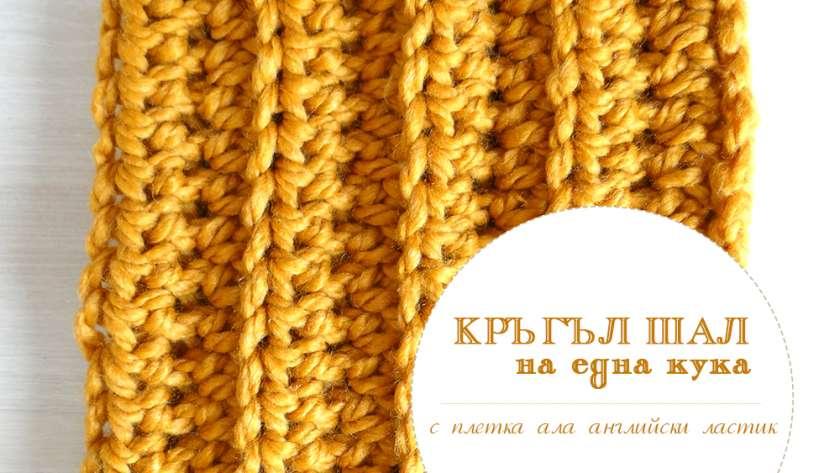 "Кръгъл шал с плетка ала ""английски ластик"" на една кука"